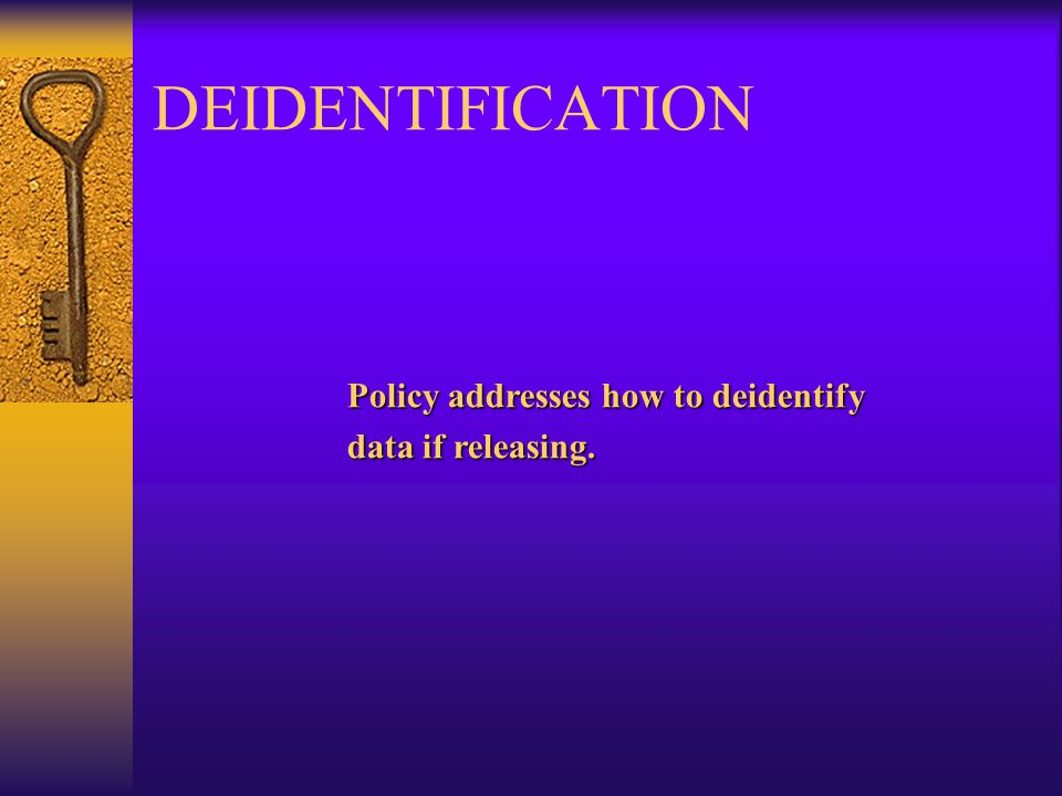 DEIDENTIFICATION Policy addresses how to deidentify data if releasing.