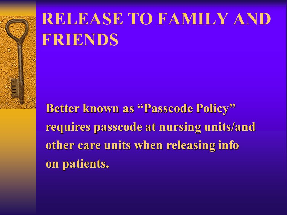 RELEASE TO FAMILY AND FRIENDS Better known as Passcode Policy requires passcode at nursing units/and other care units when releasing info on patients.