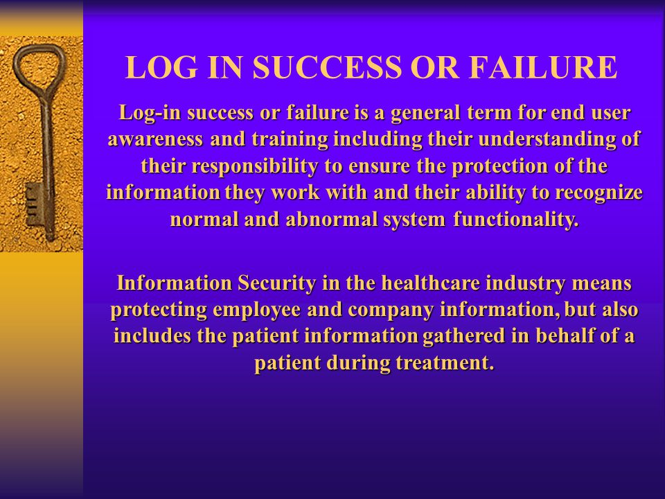 LOG IN SUCCESS OR FAILURE Log-in success or failure is a general term for end user awareness and training including their understanding of their responsibility to ensure the protection of the information they work with and their ability to recognize normal and abnormal system functionality.