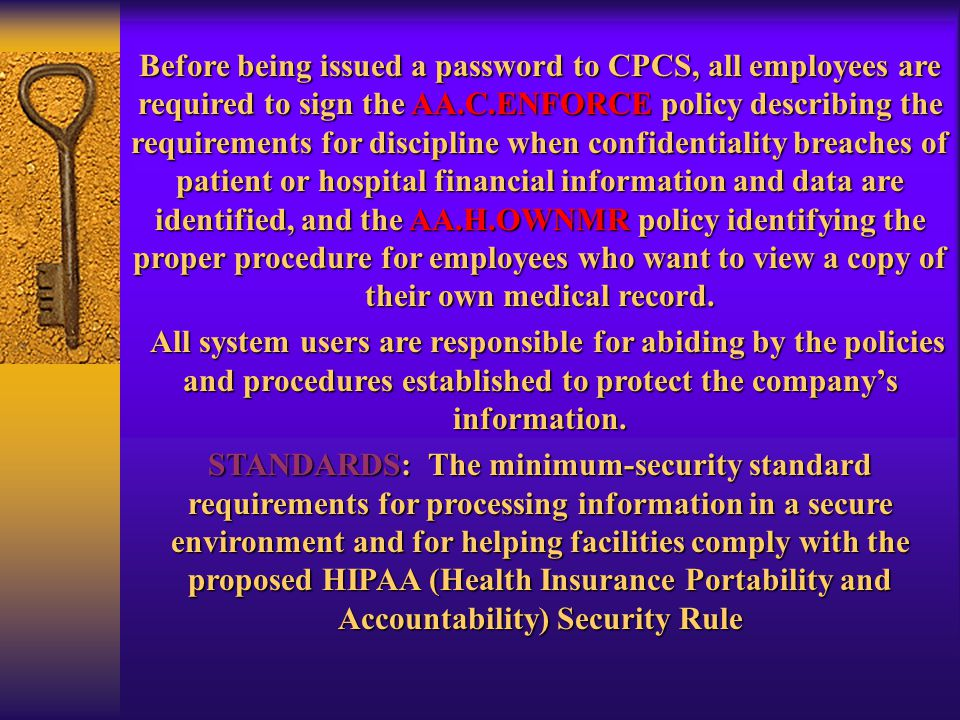 Before being issued a password to CPCS, all employees are required to sign the AA.C.ENFORCE policy describing the requirements for discipline when confidentiality breaches of patient or hospital financial information and data are identified, and the AA.H.OWNMR policy identifying the proper procedure for employees who want to view a copy of their own medical record.