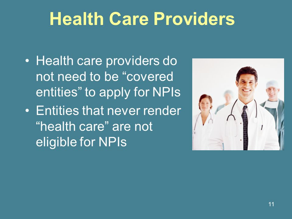 11 Health Care Providers Health care providers do not need to be covered entities to apply for NPIs Entities that never render health care are not eligible for NPIs