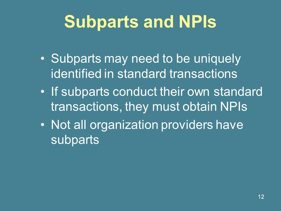 12 Subparts and NPIs Subparts may need to be uniquely identified in standard transactions If subparts conduct their own standard transactions, they must obtain NPIs Not all organization providers have subparts