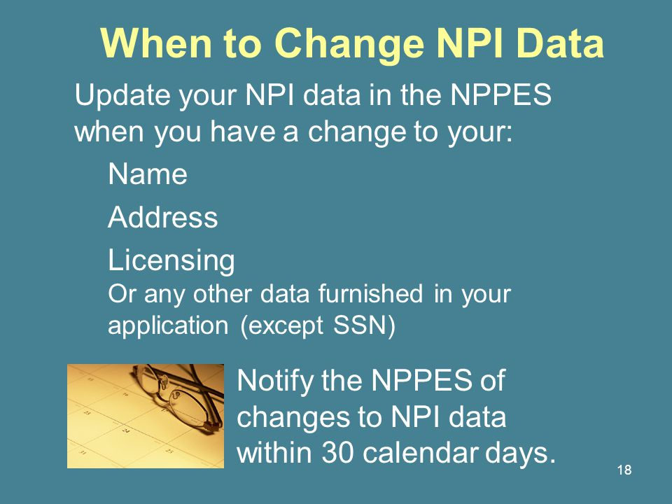 18 When to Change NPI Data Update your NPI data in the NPPES when you have a change to your: Name Address Licensing Or any other data furnished in your application (except SSN) Notify the NPPES of changes to NPI data within 30 calendar days.