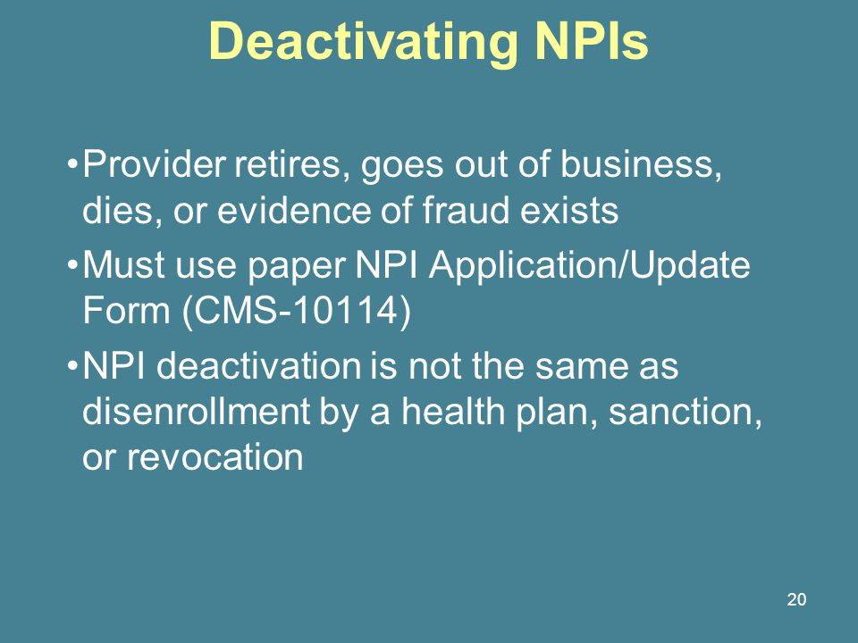 20 Deactivating NPIs Provider retires, goes out of business, dies, or evidence of fraud exists Must use paper NPI Application/Update Form (CMS-10114) NPI deactivation is not the same as disenrollment by a health plan, sanction, or revocation