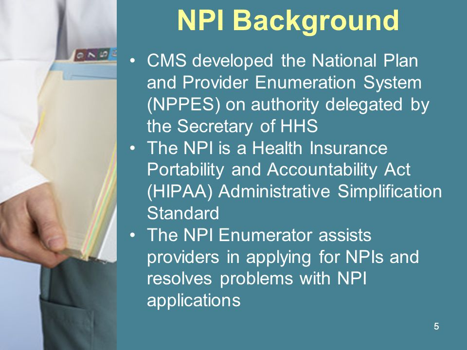 16 NPI Assignment All applications go to National Plan and Provider Enumeration System (NPPES) Data on applications is used to ensure uniqueness NPI Enumerator resolves problem applications Applications are rejected if provider or subpart already has an NPI or approved if an NPI has not been assigned and the application is complete and accepted Notifies provider of the NPI
