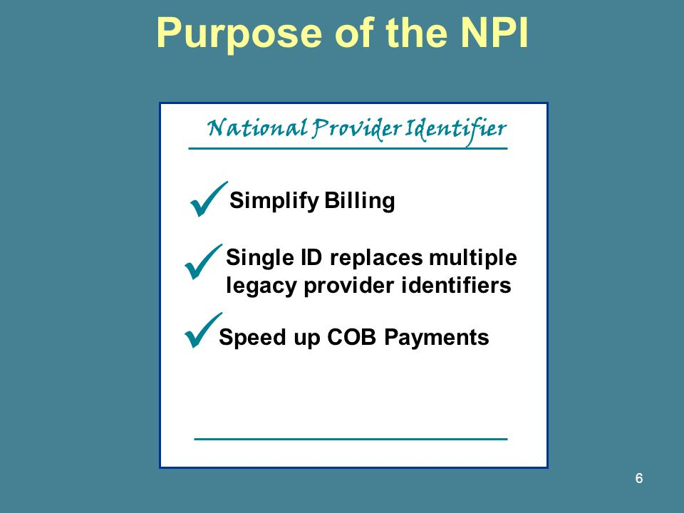 6 Purpose of the NPI Simplify Billing Single ID replaces multiple legacy provider identifiers Speed up COB Payments National Provider Identifier