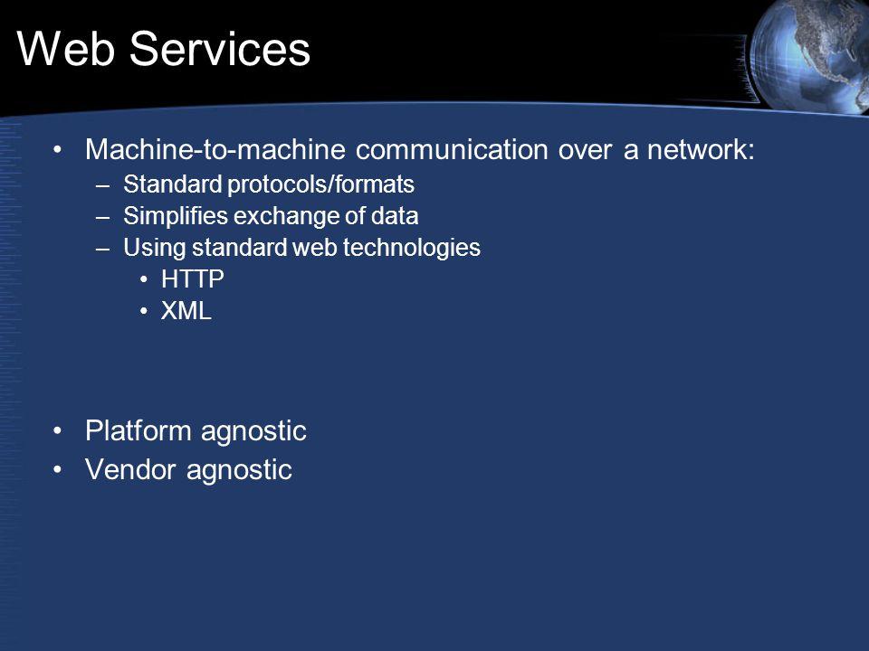 Web Services Machine-to-machine communication over a network: –Standard protocols/formats –Simplifies exchange of data –Using standard web technologies HTTP XML Platform agnostic Vendor agnostic