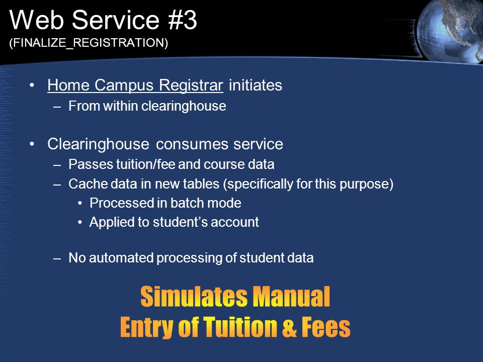 Web Service #3 (FINALIZE_REGISTRATION) Home Campus Registrar initiates –From within clearinghouse Clearinghouse consumes service –Passes tuition/fee and course data –Cache data in new tables (specifically for this purpose) Processed in batch mode Applied to student's account –No automated processing of student data