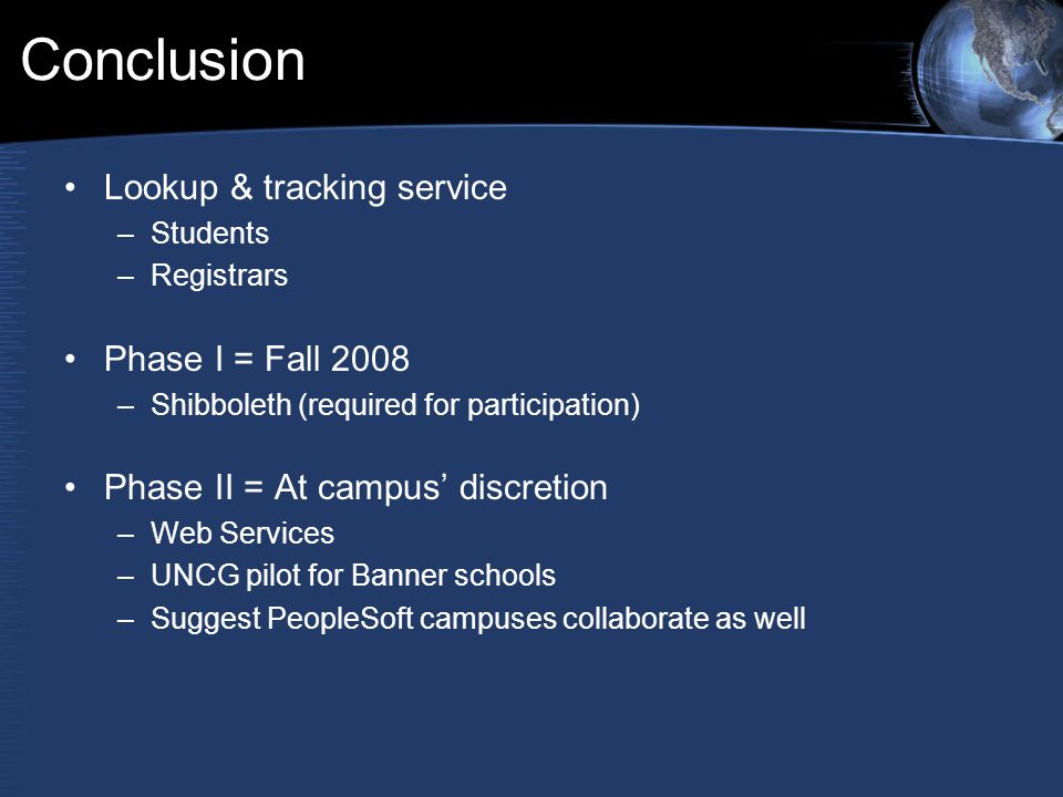 Conclusion Lookup & tracking service –Students –Registrars Phase I = Fall 2008 –Shibboleth (required for participation) Phase II = At campus' discretion –Web Services –UNCG pilot for Banner schools –Suggest PeopleSoft campuses collaborate as well