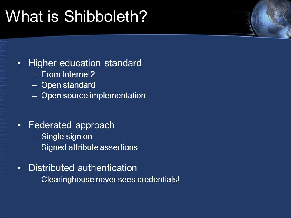 What is Shibboleth? Higher education standard –From Internet2 –Open standard –Open source implementation Federated approach –Single sign on –Signed at