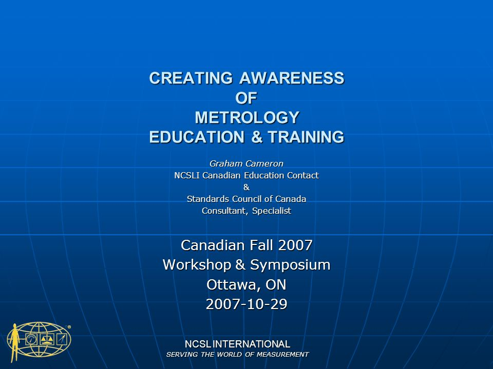 NCSL INTERNATIONAL SERVING THE WORLD OF MEASUREMENT CREATING AWARENESS OF METROLOGY EDUCATION & TRAINING Graham Cameron NCSLI Canadian Education Conta