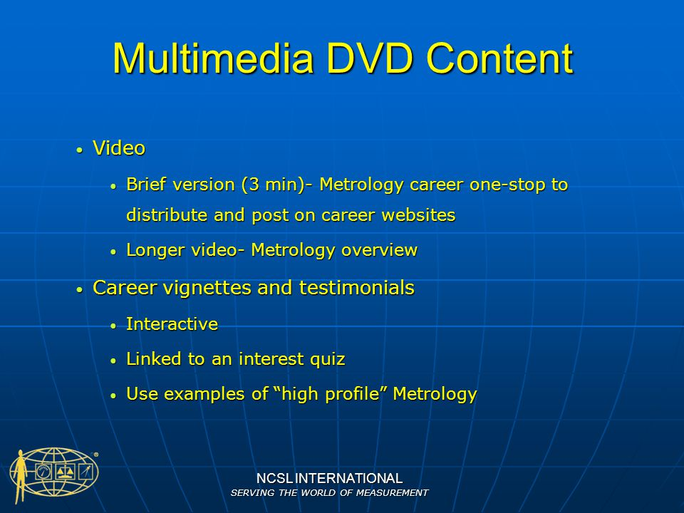 NCSL INTERNATIONAL SERVING THE WORLD OF MEASUREMENT Multimedia DVD Content Video Video Brief version (3 min)- Metrology career one-stop to distribute