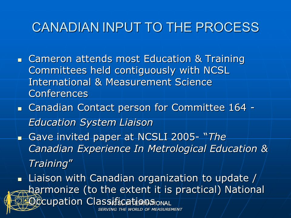 NCSL INTERNATIONAL SERVING THE WORLD OF MEASUREMENT CANADIAN INPUT TO THE PROCESS Cameron attends most Education & Training Committees held contiguous