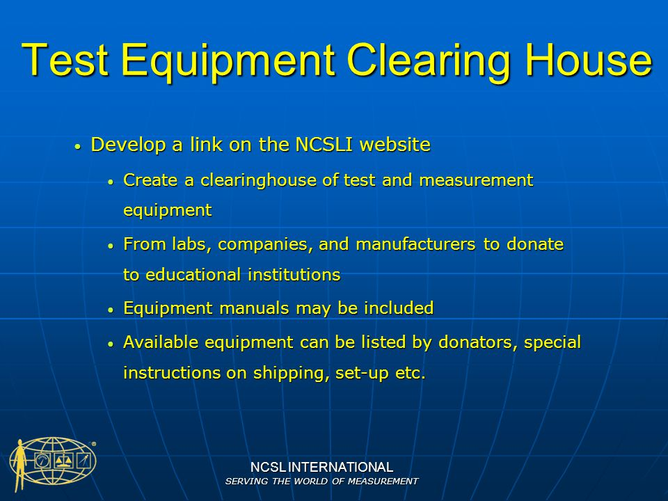 NCSL INTERNATIONAL SERVING THE WORLD OF MEASUREMENT Test Equipment Clearing House Develop a link on the NCSLI website Develop a link on the NCSLI webs
