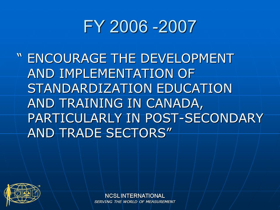 NCSL INTERNATIONAL SERVING THE WORLD OF MEASUREMENT CANADIAN INPUT TO THE PROCESS Cameron attends most Education & Training Committees held contiguously with NCSL International & Measurement Science Conferences Cameron attends most Education & Training Committees held contiguously with NCSL International & Measurement Science Conferences Canadian Contact person for Committee 164 - Education System Liaison Canadian Contact person for Committee 164 - Education System Liaison Gave invited paper at NCSLI 2005- The Canadian Experience In Metrological Education & Training Gave invited paper at NCSLI 2005- The Canadian Experience In Metrological Education & Training Liaison with Canadian organization to update / harmonize (to the extent it is practical) National Occupation Classifications Liaison with Canadian organization to update / harmonize (to the extent it is practical) National Occupation Classifications