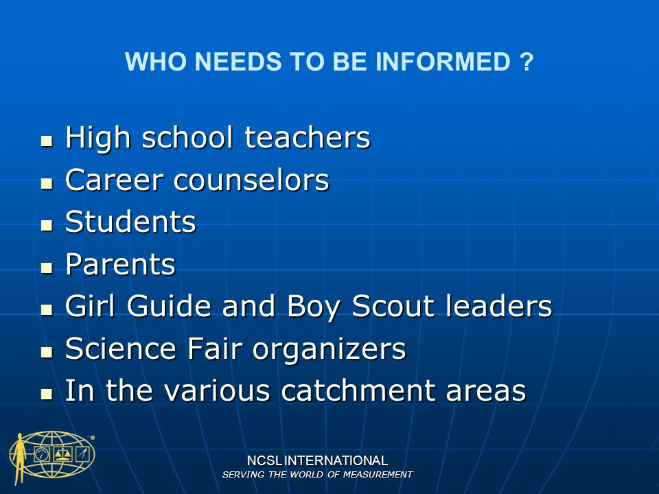 NCSL INTERNATIONAL SERVING THE WORLD OF MEASUREMENT WHO NEEDS TO BE INFORMED ? High school teachers High school teachers Career counselors Career coun