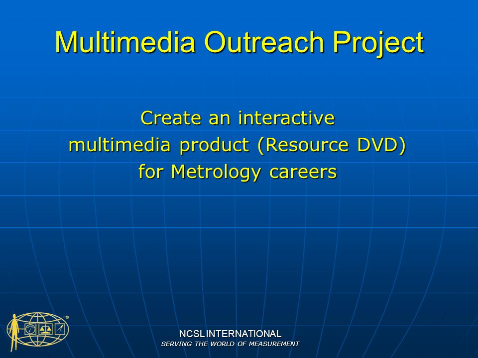 NCSL INTERNATIONAL SERVING THE WORLD OF MEASUREMENT Multimedia Outreach Project Create an interactive multimedia product (Resource DVD) for Metrology
