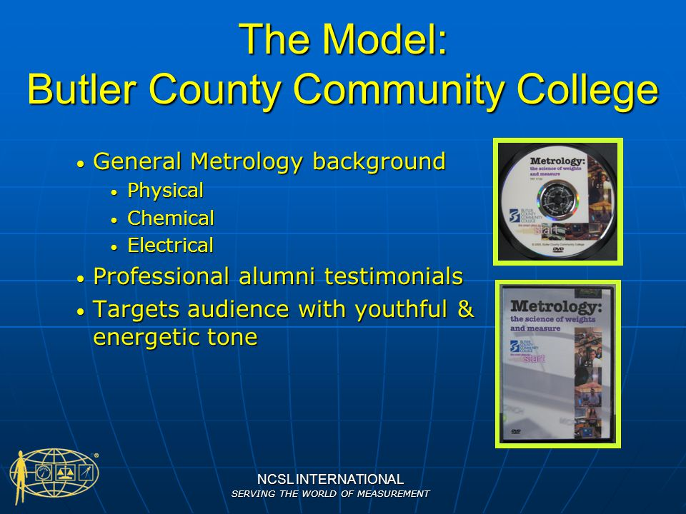NCSL INTERNATIONAL SERVING THE WORLD OF MEASUREMENT Multimedia DVD Content Video Video Brief version (3 min)- Metrology career one-stop to distribute and post on career websites Brief version (3 min)- Metrology career one-stop to distribute and post on career websites Longer video- Metrology overview Longer video- Metrology overview Career vignettes and testimonials Career vignettes and testimonials Interactive Interactive Linked to an interest quiz Linked to an interest quiz Use examples of high profile Metrology Use examples of high profile Metrology