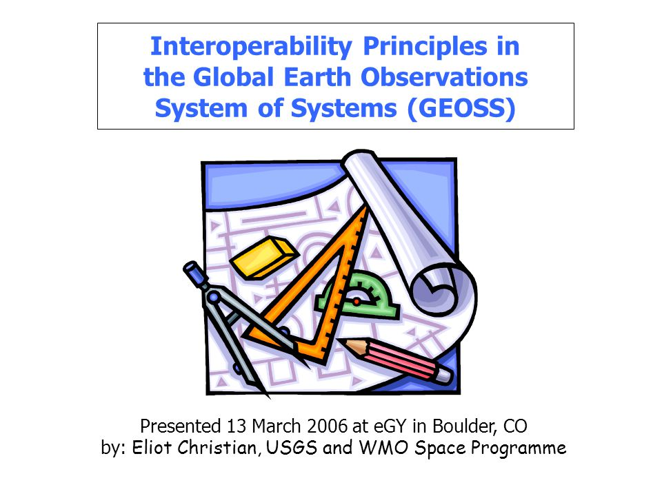 Interoperability Principles in the Global Earth Observations System of Systems (GEOSS) Presented 13 March 2006 at eGY in Boulder, CO by: Eliot Christian, USGS and WMO Space Programme