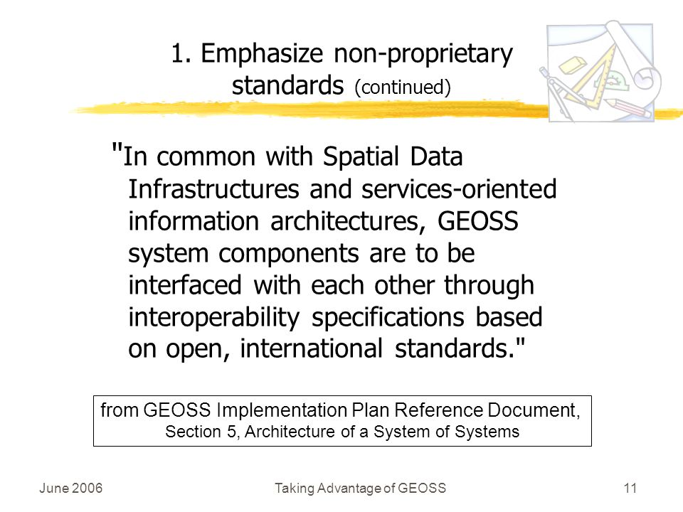 June 2006Taking Advantage of GEOSS11 In common with Spatial Data Infrastructures and services-oriented information architectures, GEOSS system components are to be interfaced with each other through interoperability specifications based on open, international standards. 1.