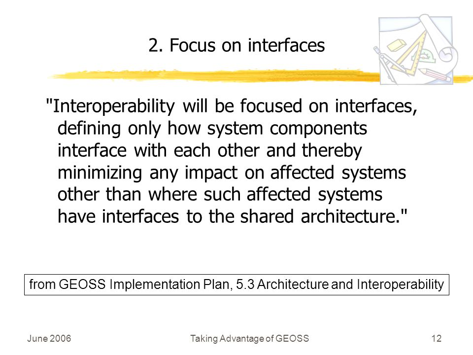 June 2006Taking Advantage of GEOSS12 Interoperability will be focused on interfaces, defining only how system components interface with each other and thereby minimizing any impact on affected systems other than where such affected systems have interfaces to the shared architecture. 2.