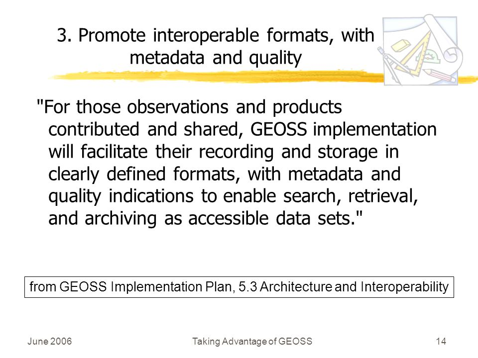June 2006Taking Advantage of GEOSS14 For those observations and products contributed and shared, GEOSS implementation will facilitate their recording and storage in clearly defined formats, with metadata and quality indications to enable search, retrieval, and archiving as accessible data sets. 3.