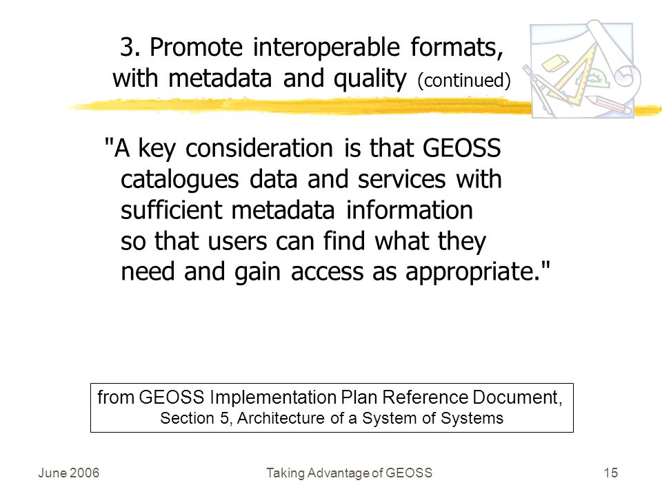 June 2006Taking Advantage of GEOSS15 A key consideration is that GEOSS catalogues data and services with sufficient metadata information so that users can find what they need and gain access as appropriate. 3.