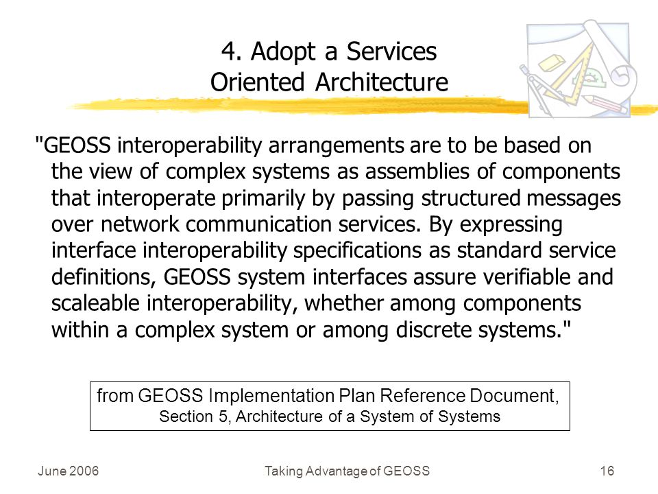 June 2006Taking Advantage of GEOSS16 GEOSS interoperability arrangements are to be based on the view of complex systems as assemblies of components that interoperate primarily by passing structured messages over network communication services.