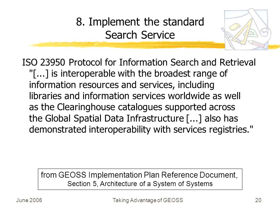 June 2006Taking Advantage of GEOSS20 ISO Protocol for Information Search and Retrieval [...] is interoperable with the broadest range of information resources and services, including libraries and information services worldwide as well as the Clearinghouse catalogues supported across the Global Spatial Data Infrastructure [...] also has demonstrated interoperability with services registries. 8.