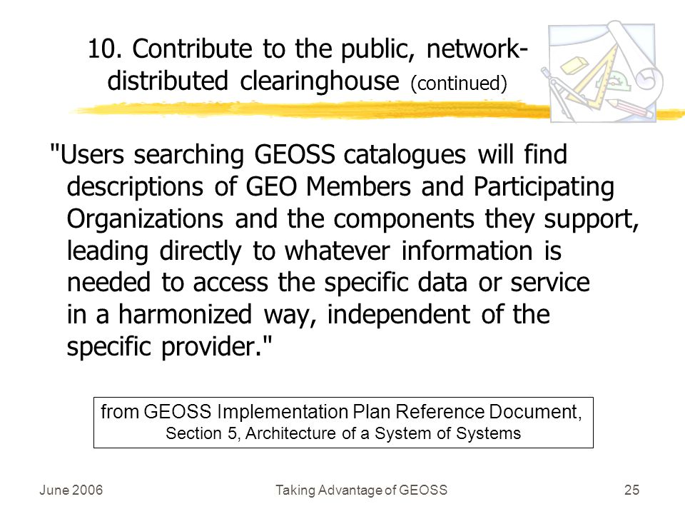 June 2006Taking Advantage of GEOSS25 Users searching GEOSS catalogues will find descriptions of GEO Members and Participating Organizations and the components they support, leading directly to whatever information is needed to access the specific data or service in a harmonized way, independent of the specific provider. 10.
