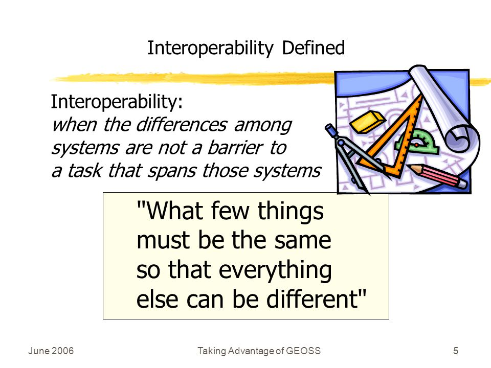 June 2006Taking Advantage of GEOSS5 Interoperability Defined Interoperability: when the differences among systems are not a barrier to a task that spans those systems What few things must be the same so that everything else can be different