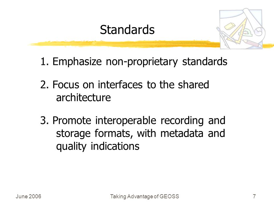 June 2006Taking Advantage of GEOSS7 Standards 1. Emphasize non-proprietary standards 2.