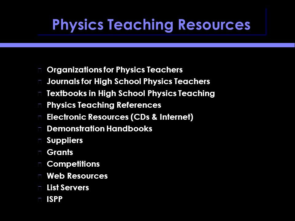 Physics Teaching Resources Organizations for Physics Teachers Journals for High School Physics Teachers Textbooks in High School Physics Teaching Physics Teaching References Electronic Resources (CDs & Internet) Demonstration Handbooks Suppliers Grants Competitions Web Resources List Servers ISPP