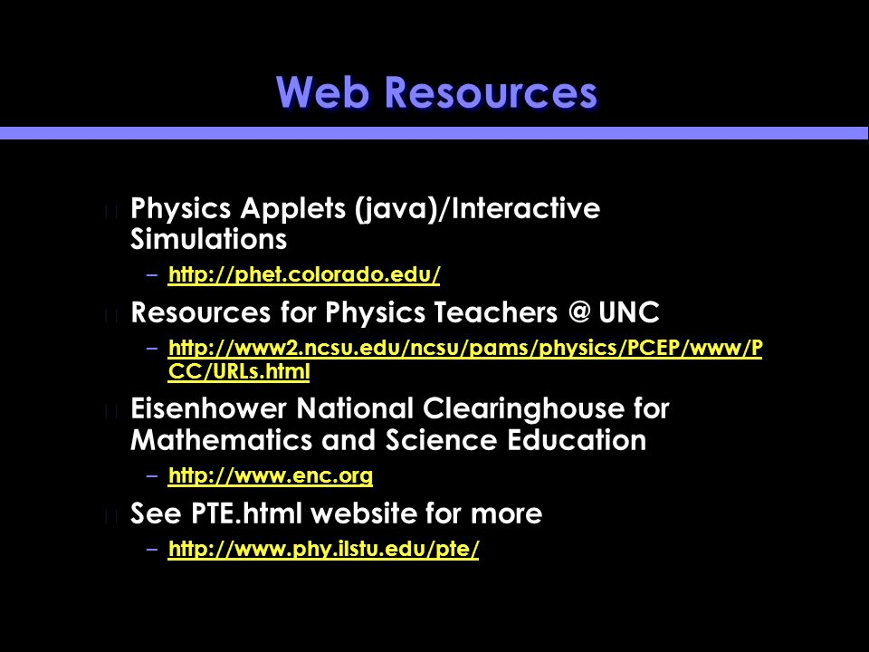 Web Resources Physics Applets (java)/Interactive Simulations – http://phet.colorado.edu/ http://phet.colorado.edu/ Resources for Physics Teachers @ UNC – http://www2.ncsu.edu/ncsu/pams/physics/PCEP/www/P CC/URLs.html http://www2.ncsu.edu/ncsu/pams/physics/PCEP/www/P CC/URLs.html Eisenhower National Clearinghouse for Mathematics and Science Education – http://www.enc.org http://www.enc.org See PTE.html website for more – http://www.phy.ilstu.edu/pte/ http://www.phy.ilstu.edu/pte/