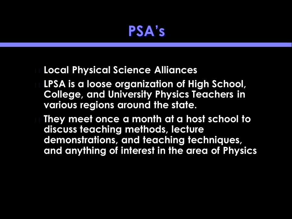 PSA's Local Physical Science Alliances LPSA is a loose organization of High School, College, and University Physics Teachers in various regions around the state.