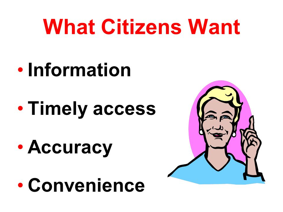 What Citizens Want Information Timely access Accuracy Convenience