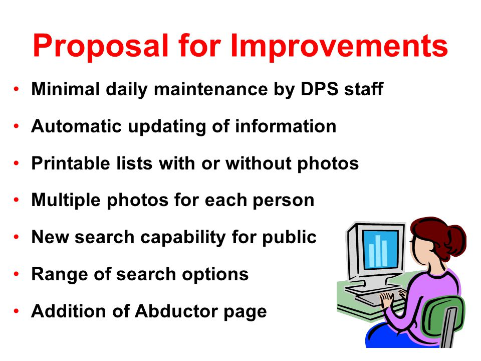 Proposal for Improvements Minimal daily maintenance by DPS staff Automatic updating of information Printable lists with or without photos Multiple photos for each person New search capability for public Range of search options Addition of Abductor page