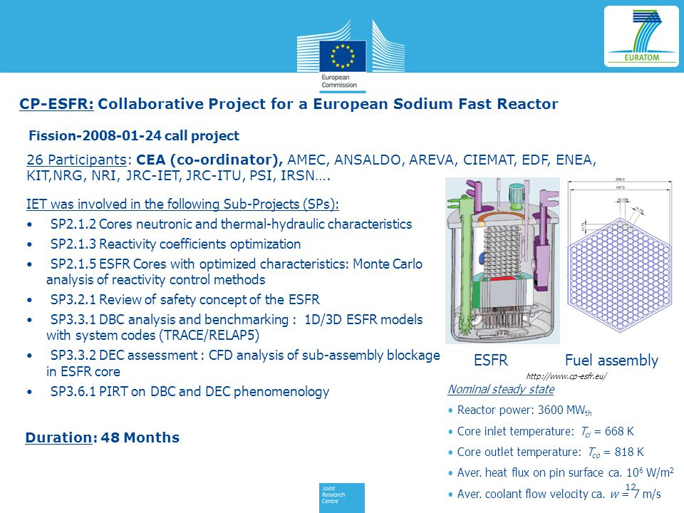 12 CP-ESFR: Collaborative Project for a European Sodium Fast Reactor Fission-2008-01-24 call project IET was involved in the following Sub-Projects (SPs): SP2.1.2 Cores neutronic and thermal-hydraulic characteristics SP2.1.3 Reactivity coefficients optimization SP2.1.5 ESFR Cores with optimized characteristics: Monte Carlo analysis of reactivity control methods SP3.2.1 Review of safety concept of the ESFR SP3.3.1 DBC analysis and benchmarking : 1D/3D ESFR models with system codes (TRACE/RELAP5) SP3.3.2 DEC assessment : CFD analysis of sub-assembly blockage in ESFR core SP3.6.1 PIRT on DBC and DEC phenomenology 26 Participants: CEA (co-ordinator), AMEC, ANSALDO, AREVA, CIEMAT, EDF, ENEA, KIT,NRG, NRI, JRC-IET, JRC-ITU, PSI, IRSN….