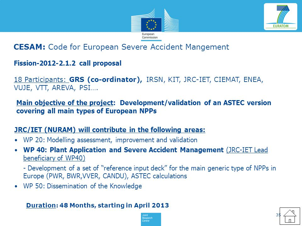 35 CESAM: Code for European Severe Accident Mangement Fission-2012-2.1.2 call proposal JRC/IET (NURAM) will contribute in the following areas: WP 20: Modelling assessment, improvement and validation WP 40: Plant Application and Severe Accident Management (JRC-IET Lead beneficiary of WP40) - Development of a set of reference input deck for the main generic type of NPPs in Europe (PWR, BWR,VVER, CANDU), ASTEC calculations WP 50: Dissemination of the Knowledge 18 Participants: GRS (co-ordinator), IRSN, KIT, JRC-IET, CIEMAT, ENEA, VUJE, VTT, AREVA, PSI….