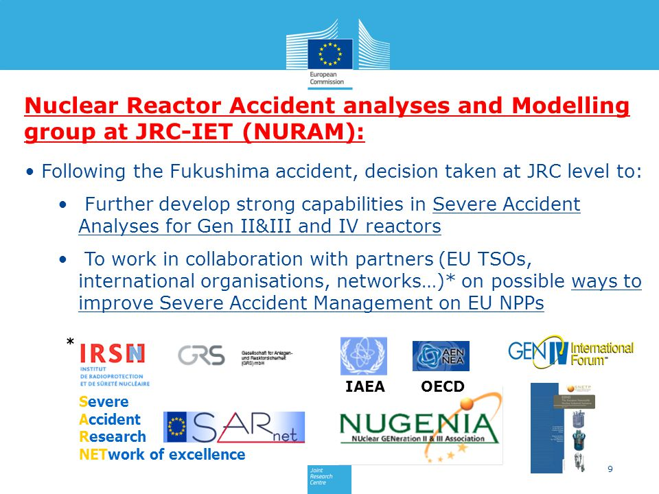 9 Following the Fukushima accident, decision taken at JRC level to: Further develop strong capabilities in Severe Accident Analyses for Gen II&III and IV reactors To work in collaboration with partners (EU TSOs, international organisations, networks…)* on possible ways to improve Severe Accident Management on EU NPPs Nuclear Reactor Accident analyses and Modelling group at JRC-IET (NURAM): Severe Accident Research NETwork of excellence IAEA * OECD
