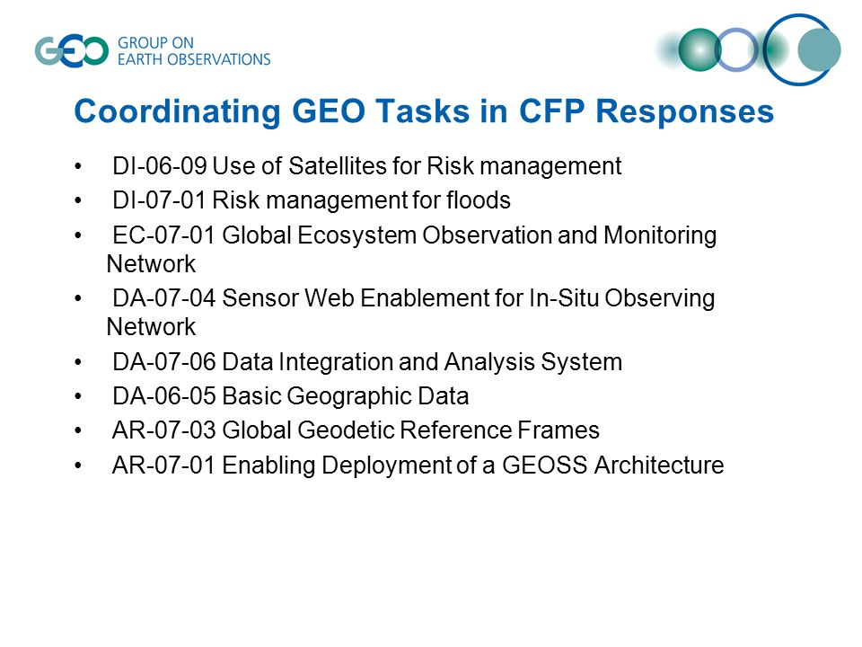 Coordinating GEO Tasks in CFP Responses DI-06-09 Use of Satellites for Risk management DI-07-01 Risk management for floods EC-07-01 Global Ecosystem Observation and Monitoring Network DA-07-04 Sensor Web Enablement for In-Situ Observing Network DA-07-06 Data Integration and Analysis System DA-06-05 Basic Geographic Data AR-07-03 Global Geodetic Reference Frames AR-07-01 Enabling Deployment of a GEOSS Architecture