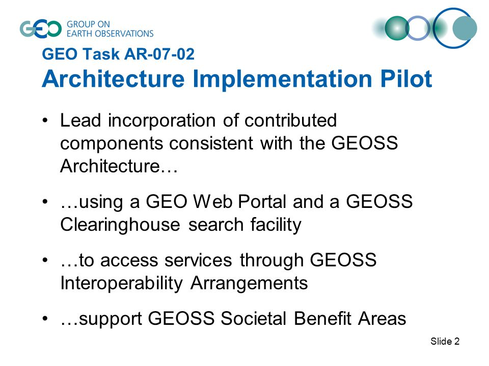 Slide 2 GEO Task AR-07-02 Architecture Implementation Pilot Lead incorporation of contributed components consistent with the GEOSS Architecture… …using a GEO Web Portal and a GEOSS Clearinghouse search facility …to access services through GEOSS Interoperability Arrangements …support GEOSS Societal Benefit Areas