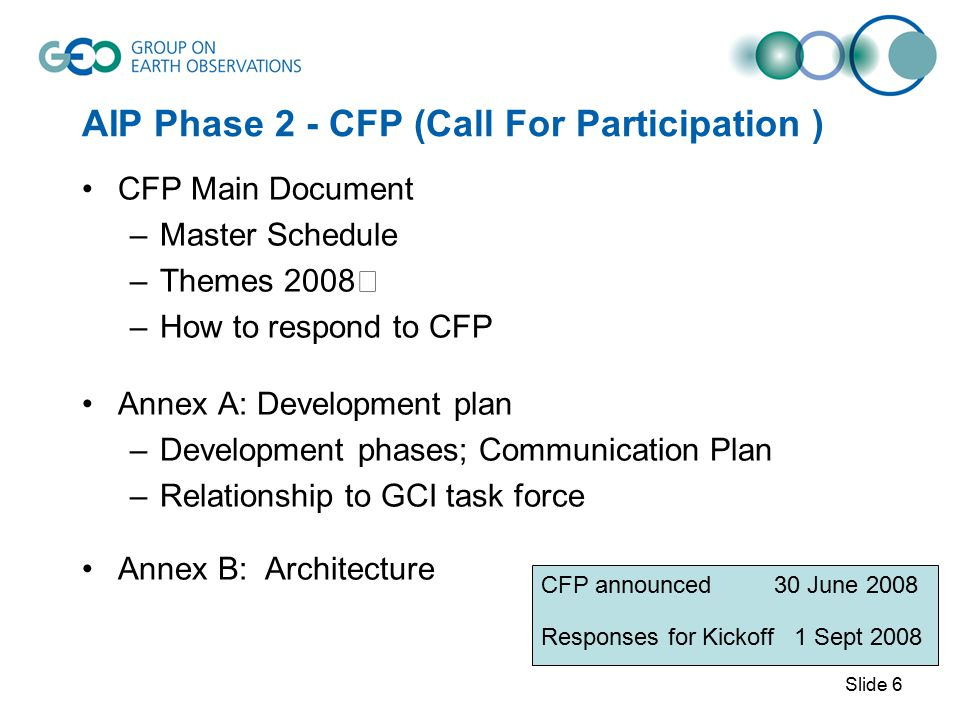 AIP Phase 2 - CFP (Call For Participation ) CFP Main Document –Master Schedule –Themes 2008 –How to respond to CFP Annex A: Development plan –Development phases; Communication Plan –Relationship to GCI task force Annex B: Architecture CFP announced 30 June 2008 Responses for Kickoff 1 Sept 2008 Slide 6