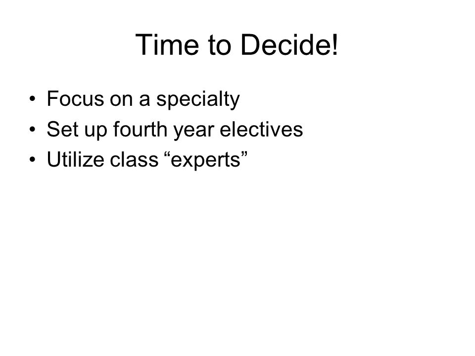 Time to Decide! Focus on a specialty Set up fourth year electives Utilize class experts
