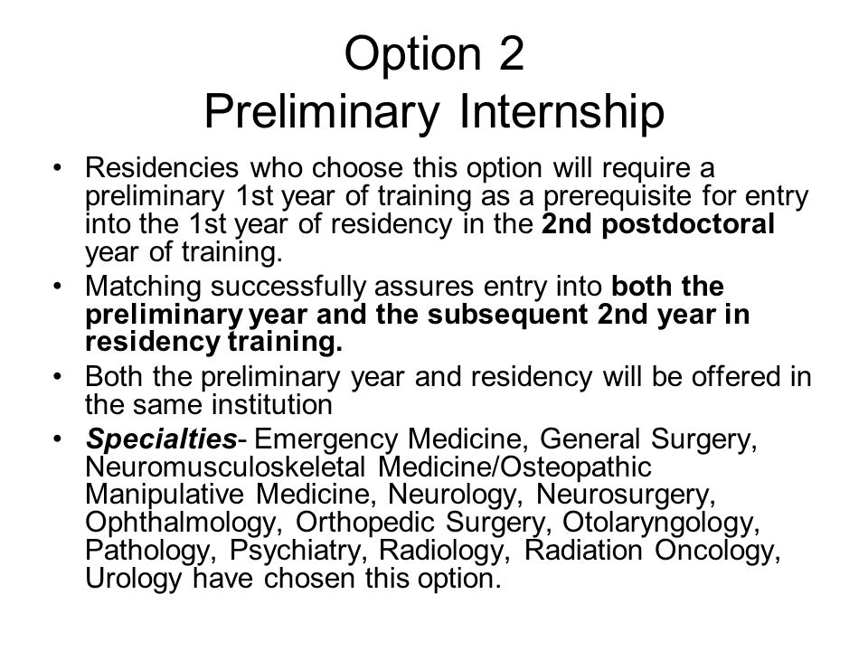 Option 2 Preliminary Internship Residencies who choose this option will require a preliminary 1st year of training as a prerequisite for entry into the 1st year of residency in the 2nd postdoctoral year of training.