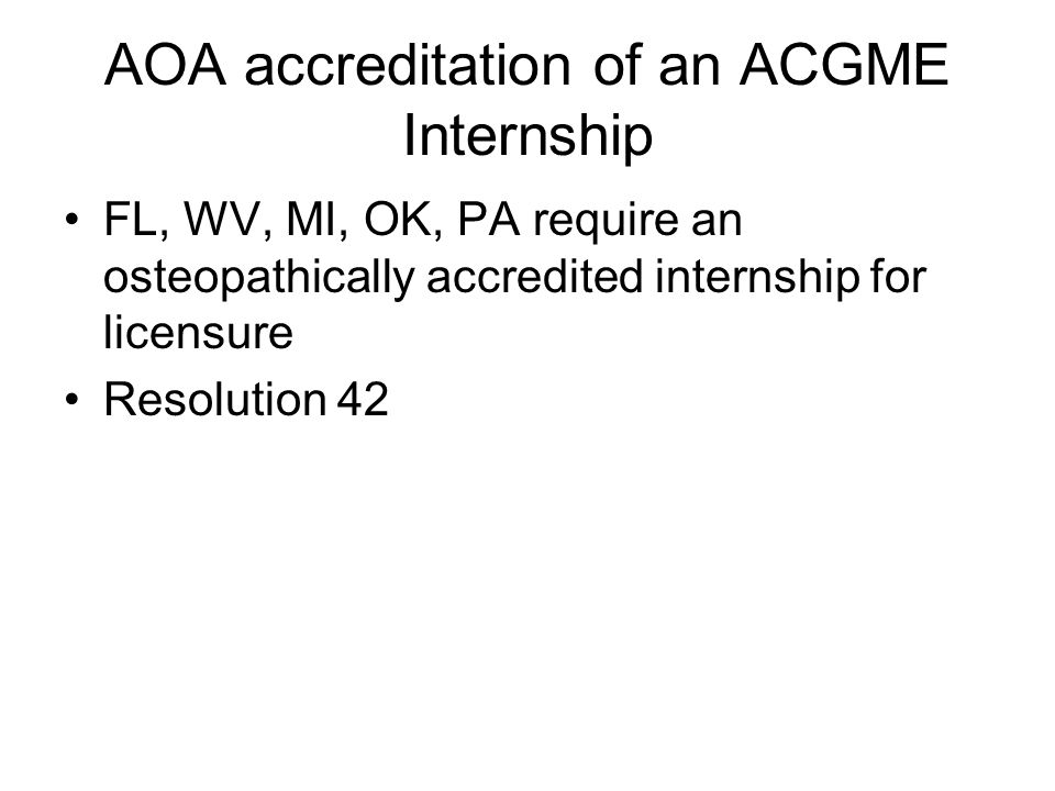 AOA accreditation of an ACGME Internship FL, WV, MI, OK, PA require an osteopathically accredited internship for licensure Resolution 42