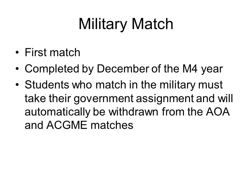 Military Match First match Completed by December of the M4 year Students who match in the military must take their government assignment and will automatically be withdrawn from the AOA and ACGME matches