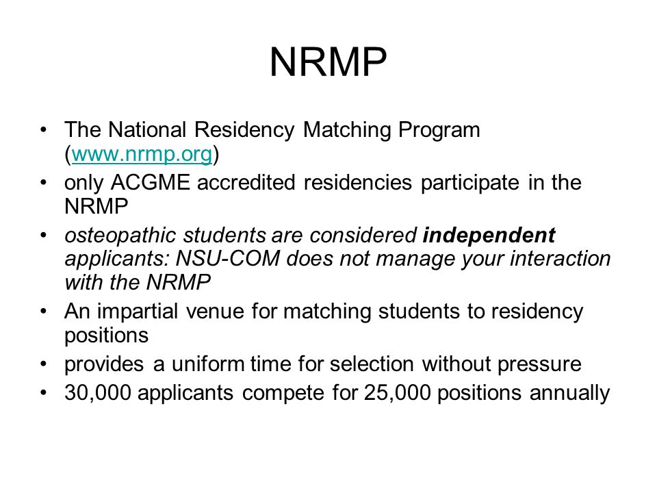 NRMP The National Residency Matching Program (www.nrmp.org)www.nrmp.org only ACGME accredited residencies participate in the NRMP osteopathic students are considered independent applicants: NSU-COM does not manage your interaction with the NRMP An impartial venue for matching students to residency positions provides a uniform time for selection without pressure 30,000 applicants compete for 25,000 positions annually