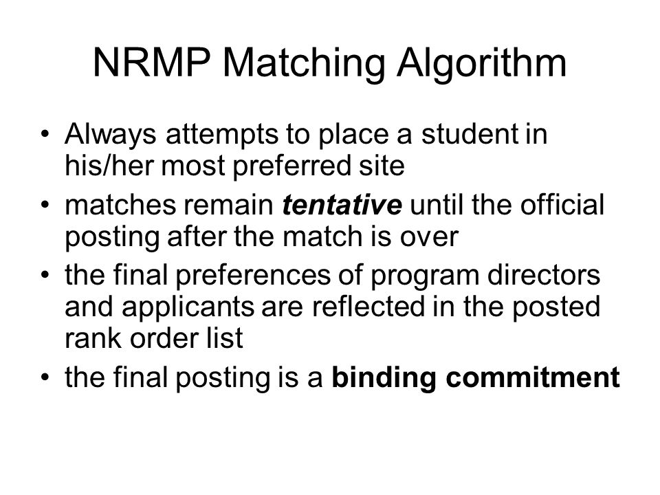 NRMP Matching Algorithm Always attempts to place a student in his/her most preferred site matches remain tentative until the official posting after the match is over the final preferences of program directors and applicants are reflected in the posted rank order list the final posting is a binding commitment