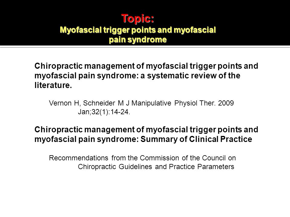 Topic: Myofascial trigger points and myofascial pain syndrome Chiropractic management of myofascial trigger points and myofascial pain syndrome: a systematic review of the literature.